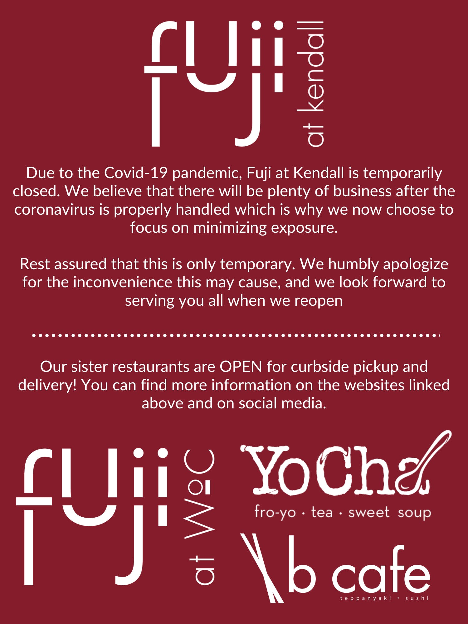 Fuji at Kendall is currently closed due to the Covid-19 pandemic. Please check out our sister restaurants Fuji at WoC, B Cafe, and YoCha!