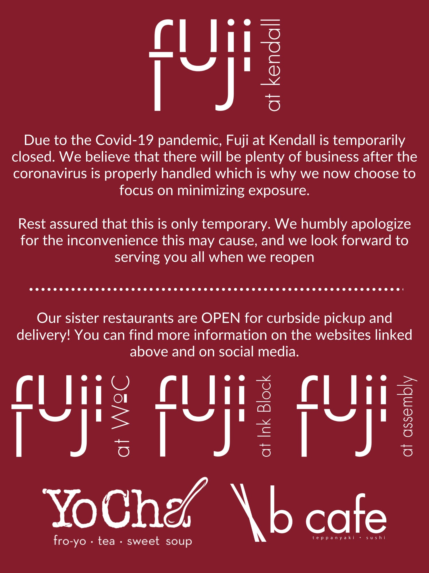 Fuji at Kendall is currently closed due to the Covid-19 pandemic. Please check out our sister restaurants Fuji at WoC, Fuij at Ink Block, Fuji at Assembly, B Cafe, and YoCha!