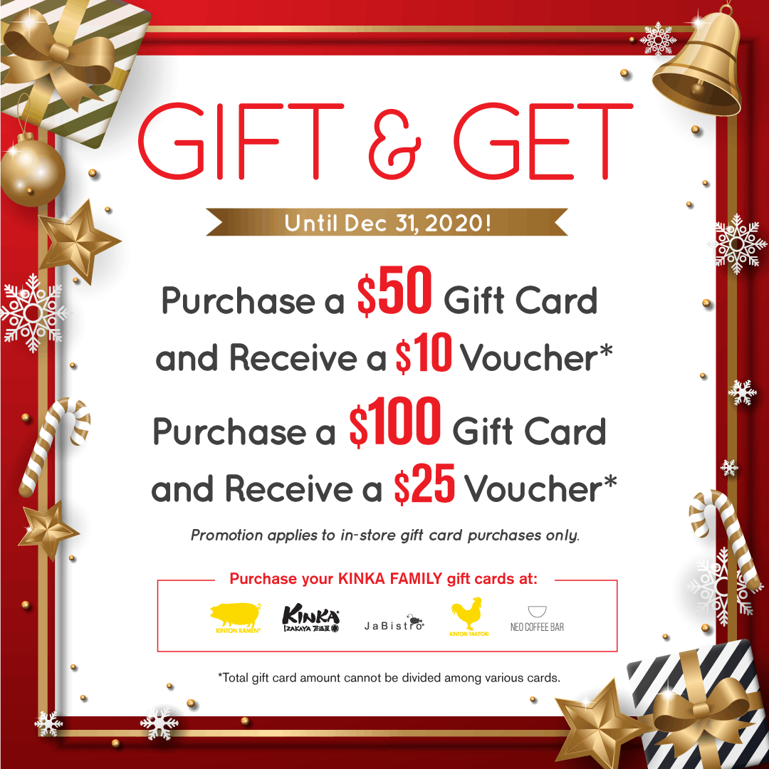 Gift and get until December 31, 2020. Purchase a $50 gift card and receive a $10 voucher OR purchase a $100 gift card and receive a $25 vouhcer at any KINKA FAMILY restaurant.