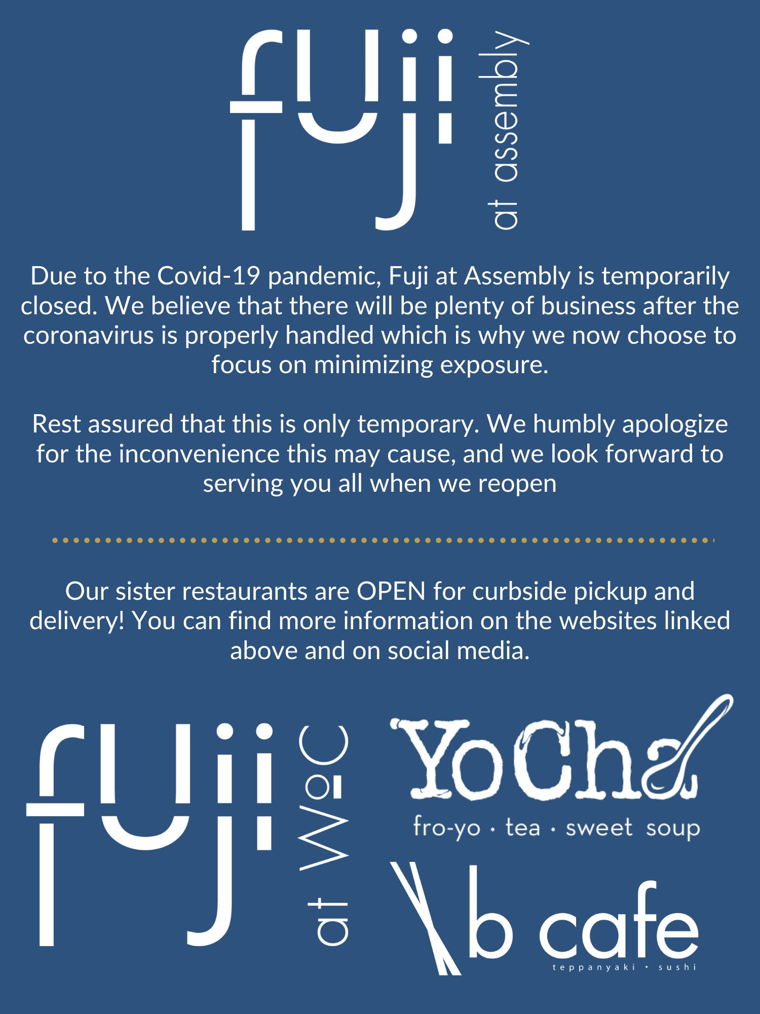 Fuji at Assembly is currently closed due to the Covid-19 pandemic. Please check out our sister restaurants Fuji at WoC, B Cafe, and YoCha!