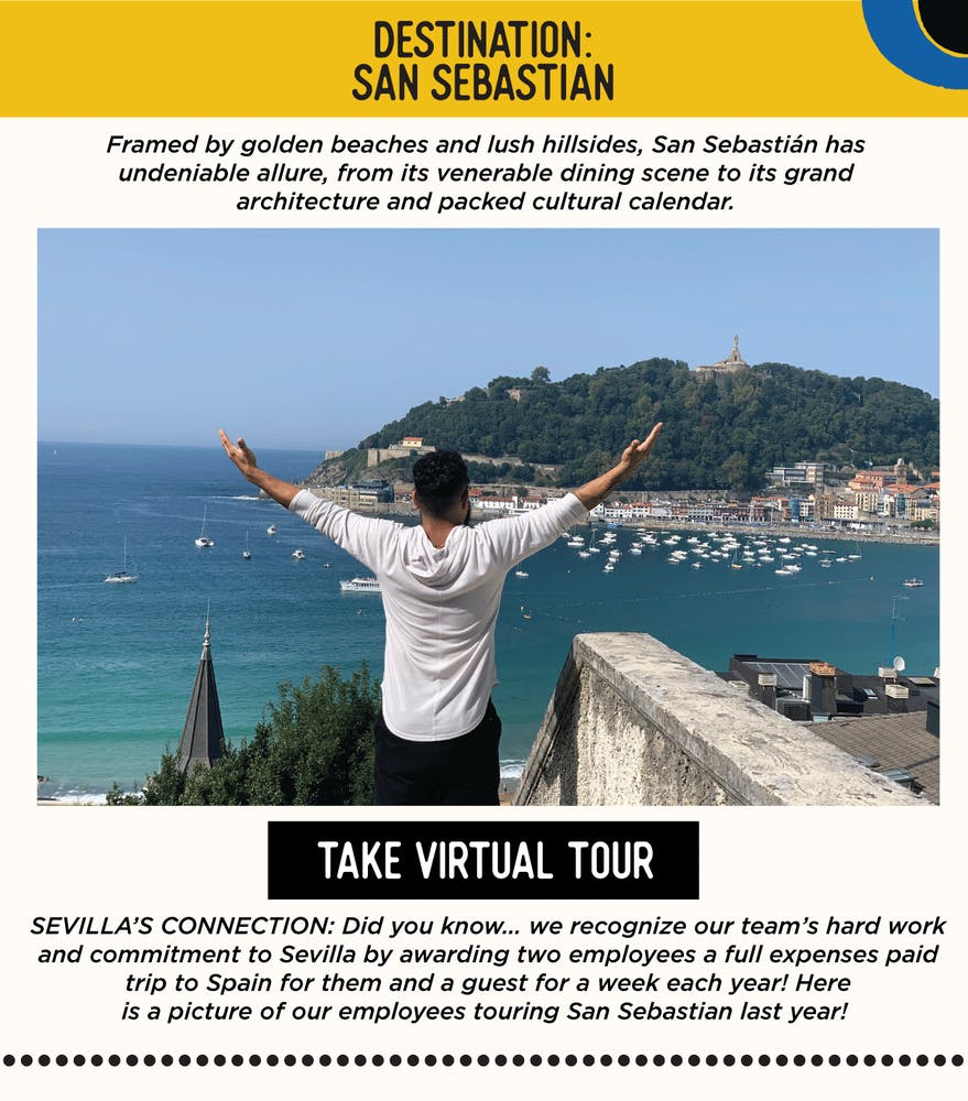 IMAGE: Man in San Sebastian, Spain. TEXT:  DESTINATION: San Sebastian - Framed by golden beaches and lush hillsides, San Sebastián has undeniable allure, from its venerable dining scene to its grand architecture and packed cultural calendar. SEVILLA'S CONNECTION: Did you know… we recognize our team's hard work and commitment to Sevilla by awarding 2 employees a full expenses paid trip to Spain for them and a guest for a week each year! Here is a picture of our employees touring San Sebastian last year!