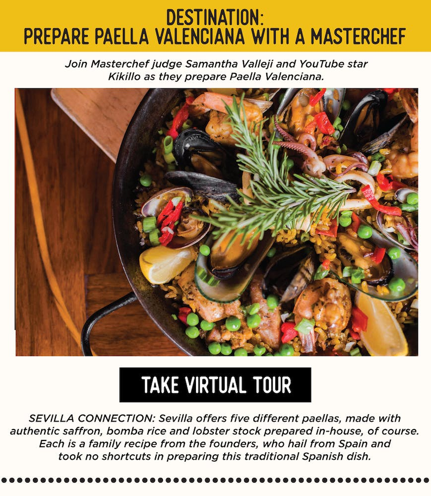 IMAGE: Dish of Paella. TEXT: DESTINATION: Prepare Paella Valenciana with a Masterchef - Join Masterchef judge Samantha Valleji and YouTube star Kikillo as they prepare Paella Valenciana. SEVILLA'S CONNECTION: Sevilla offers five different paellas, made with authentic saffron, bomba rice and lobster stock prepared in-house, of course. Each is a family recipe from the founders, who hail from Spain and took no shortcuts in preparing this traditional Spanish dish.