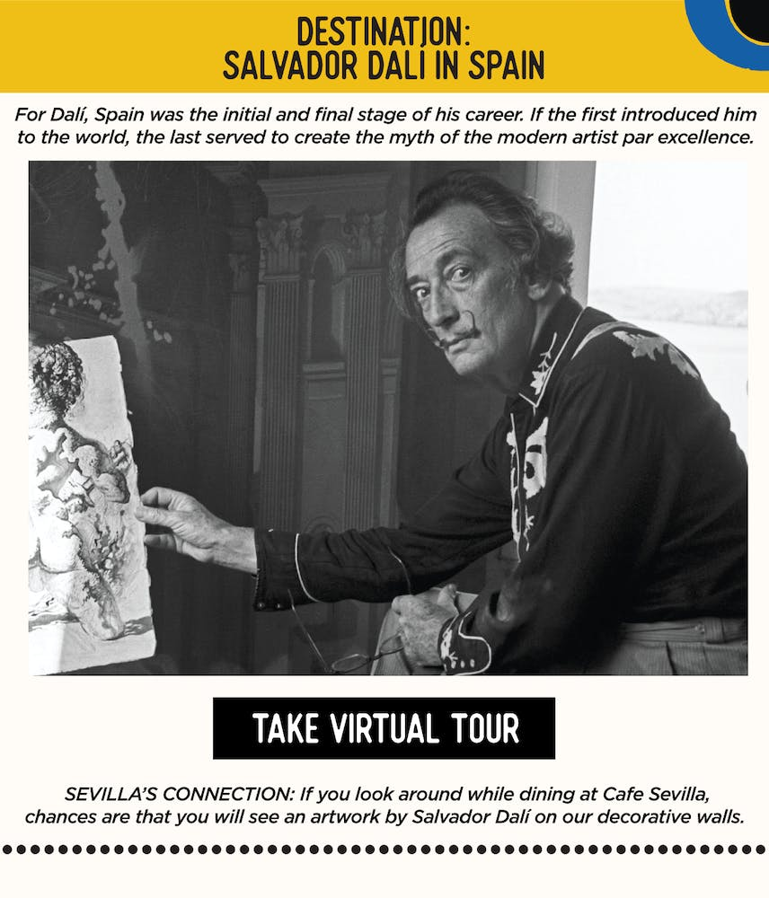 IMAGE:  Salvador Dali painting. TEXT: DESTINATION: Salvador Dalí in Spain - Salvador Dalí, Spain was the initial and final stage of his career. If the first introduced him to the world, the last served to create the myth of the modern artist par excellence. SEVILLA'S CONNECTION: If you look around while dining at Cafe Sevilla, chances are that you will see an artwork by Salvador Dalí on our decorative walls.