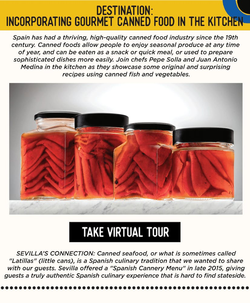 """IMAGE: Tomatoes in Jars. TEXT: DESTINATION: Incorporating Gourmet Canned Food In the Kitchen - Spain has had a thriving, high-quality canned food industry since the 19th century. Canned foods allow people to enjoy seasonal produce at any time of year, and can be eaten as a snack or quick meal, or used to prepare sophisticated dishes more easily. Join chefs Pepe Solla and Juan Antonio Medina in the kitchen as they showcase some original and surprising recipes using canned fish and vegetables. SEVILLA'S CONNECTION: Sevilla offered a """"Spanish Cannery Menu"""" in late 2015, giving guests a truly authentic Spanish culinary experience that is hard to find in the US. Canned seafood, or what is sometimes called """"Latillas"""" (little cans), is a Spanish culinary tradition and we were excited share it with our guests."""