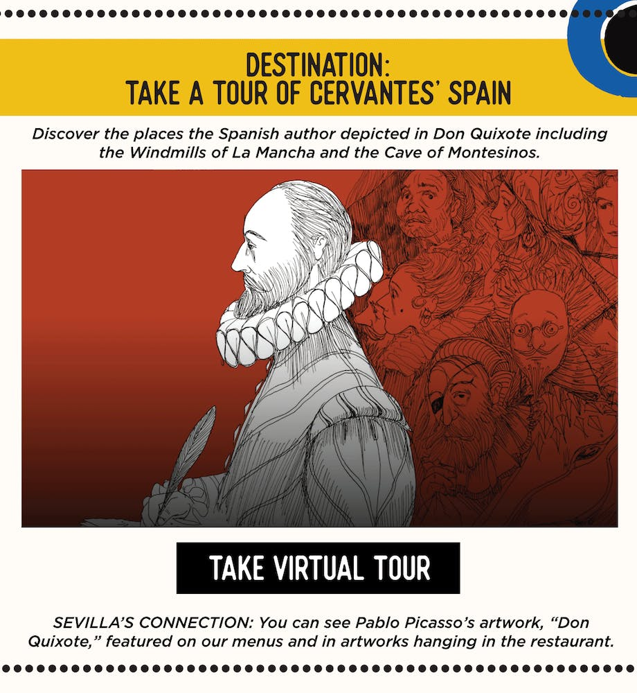 "DESTINATION: Take a tour of Cervantes' Spain ​ Discover the places the Spanish author depicted in Don Quixote including the Windmills of La Mancha and the Cave of Montesinos. https://artsandculture.google.com/story/hgUBCR7bJ6h3Ig​  SEVILLA'S CONNECTION: You can see Pablo Picasso's artwork, ""Don Quixote,"" featured on our menus and in artworks hanging in the restaurant."