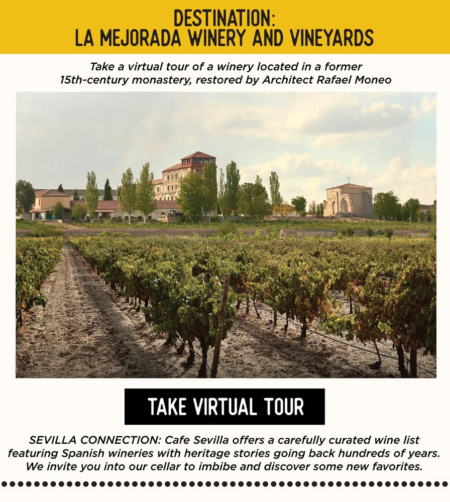 DESTINATION: La Mejorada Winery and Vineyards Take a virtual tour of a winery located in a former 15th-century monastery, restored by Architect Rafael Moneo https://artsandculture.google.com/exhibit/la-mejorada-winery-and-vineyards/owKixGJ3TdefIw   SEVILLA'S CONNECTION: Cafe Sevilla offers a carefully curated wine list featuring Spanish wineries with heritage stories going back hundreds of years. We invite you into our cellar to imbibe and discover some new favorites.