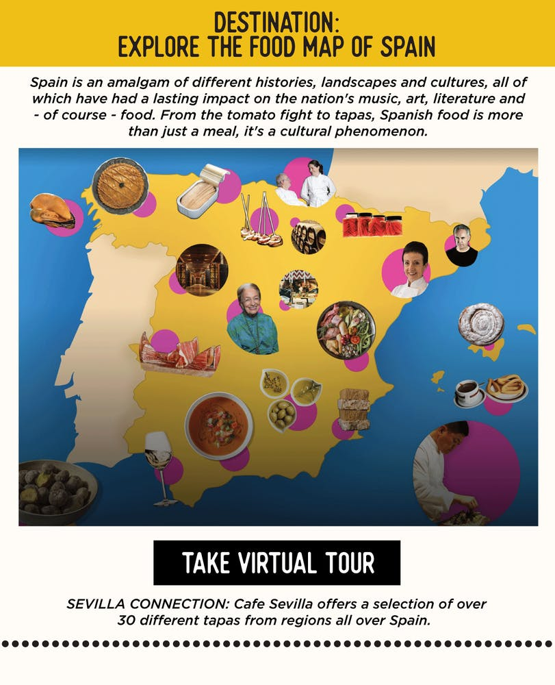 DESTINATION: Explore the Food Map of Spain Spain is an amalgam of different histories, landscapes and cultures, all of which have had a lasting impact on the nation's music, art, literature and - of course - food. From the tomato fight to tapas, Spanish food is more than just a meal, it's a cultural phenomenon.​ https://artsandculture.google.com/story/the-food-map/ggIyCOVoxCcTLw​  SEVILLA'S CONNECTION:​ Cafe Sevilla offers a selection of over 30 different tapas from regions all over Spain.