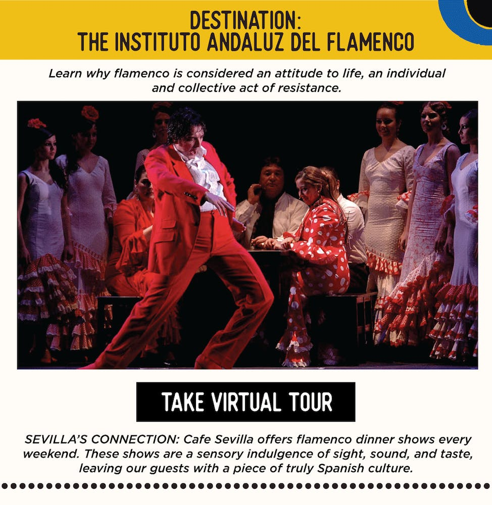 DESTINATION: History of Flamenco at the Instituto Andaluz del Flamenco - Learn why flamenco is considered an attitude to life, an individual and collective act of resistance.   SEVILLA'S CONNECTION: Cafe Sevilla offers flamenco dinner shows every weekend. These shows are a sensory indulgence of sight, sound, and taste, leaving our guests with a piece of truly Spanish culture.